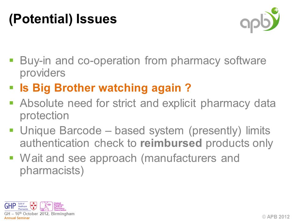 © APB 2012 GH – 16 th October 2012, Birmingham Annual Seminar (Potential) Issues Buy-in and co-operation from pharmacy software providers Is Big Brother watching again .