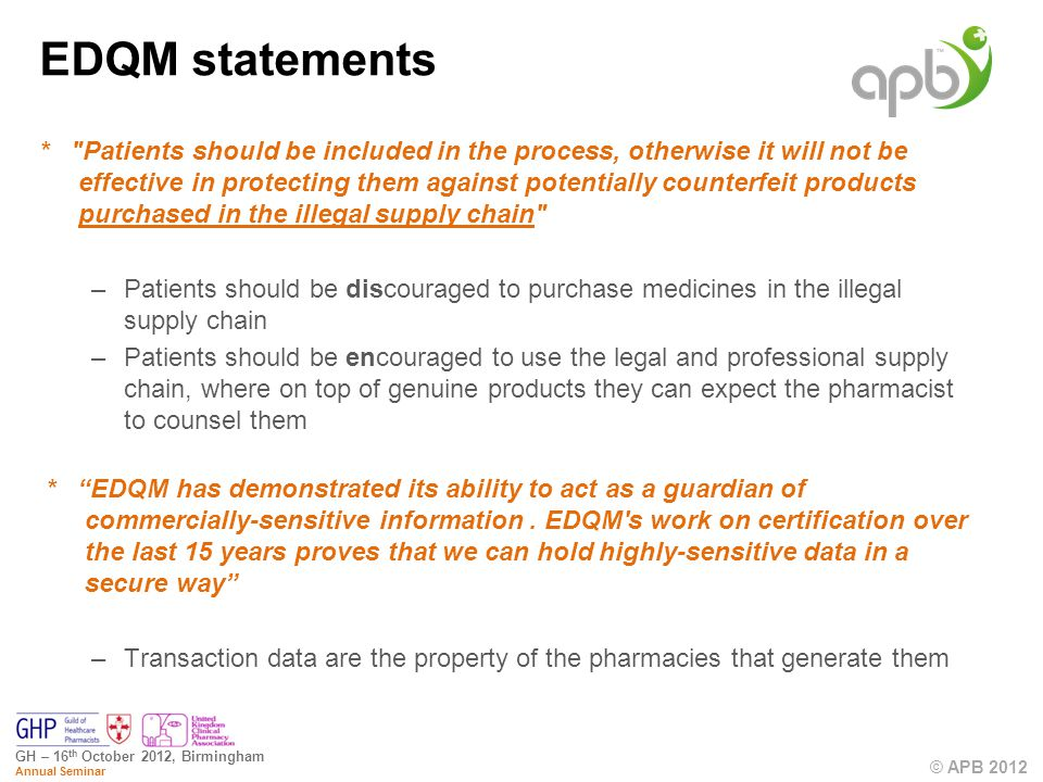 © APB 2012 GH – 16 th October 2012, Birmingham Annual Seminar EDQM statements * Patients should be included in the process, otherwise it will not be effective in protecting them against potentially counterfeit products purchased in the illegal supply chain –Patients should be discouraged to purchase medicines in the illegal supply chain –Patients should be encouraged to use the legal and professional supply chain, where on top of genuine products they can expect the pharmacist to counsel them * EDQM has demonstrated its ability to act as a guardian of commercially-sensitive information.