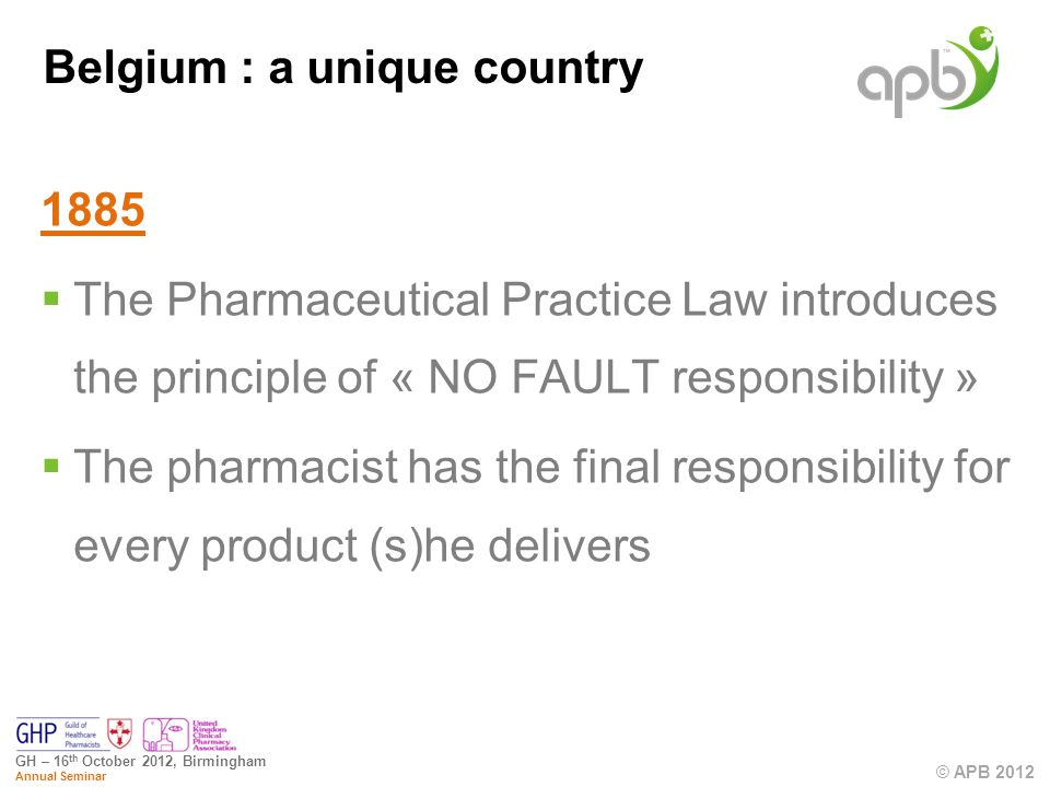 © APB 2012 GH – 16 th October 2012, Birmingham Annual Seminar Belgium : a unique country 1885 The Pharmaceutical Practice Law introduces the principle of « NO FAULT responsibility » The pharmacist has the final responsibility for every product (s)he delivers