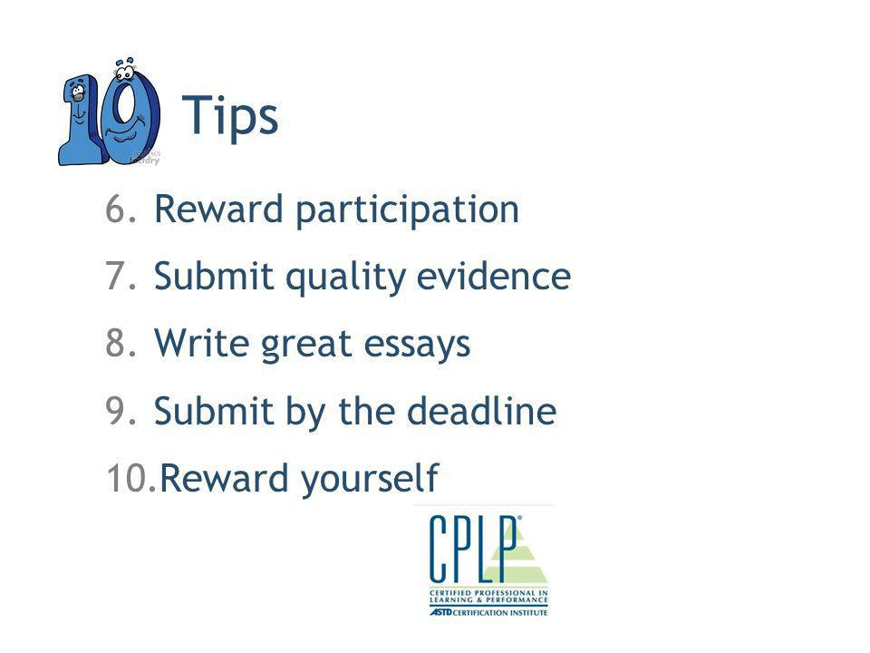 Tips 6.Reward participation 7.Submit quality evidence 8.Write great essays 9.Submit by the deadline 10.Reward yourself