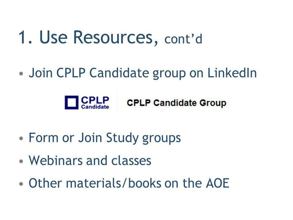 Join CPLP Candidate group on LinkedIn Form or Join Study groups Webinars and classes Other materials/books on the AOE 1. Use Resources, contd