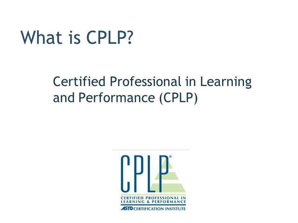 What is CPLP? Certified Professional in Learning and Performance (CPLP)