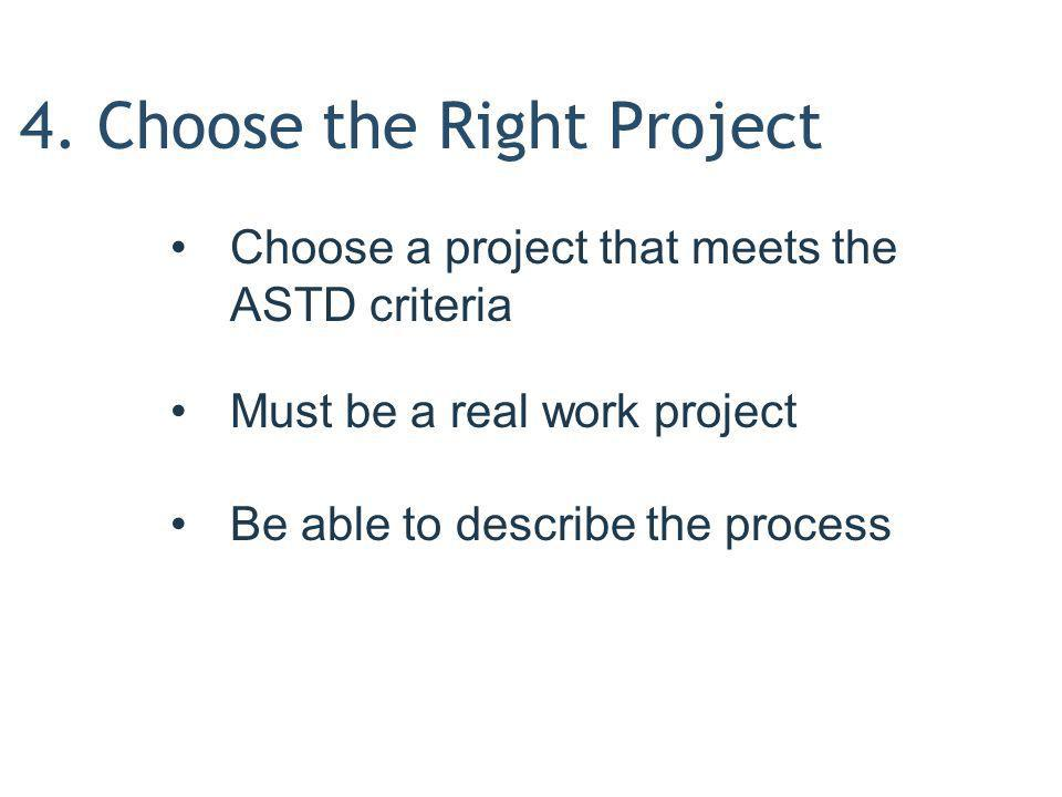 4. Choose the Right Project Choose a project that meets the ASTD criteria Must be a real work project Be able to describe the process