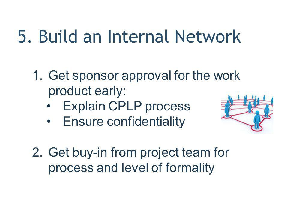 5. Build an Internal Network 1.Get sponsor approval for the work product early: Explain CPLP process Ensure confidentiality 2.Get buy-in from project