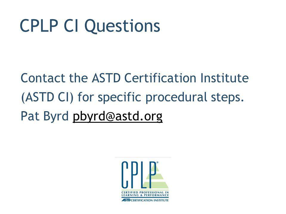 CPLP CI Questions Contact the ASTD Certification Institute (ASTD CI) for specific procedural steps. Pat Byrd pbyrd@astd.org