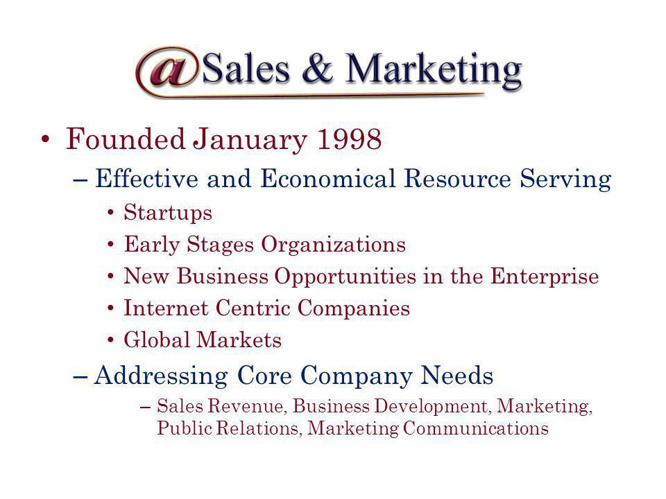 Founded January 1998 – Effective and Economical Resource Serving Startups Early Stages Organizations New Business Opportunities in the Enterprise Internet Centric Companies Global Markets – Addressing Core Company Needs – Sales Revenue, Business Development, Marketing, Public Relations, Marketing Communications