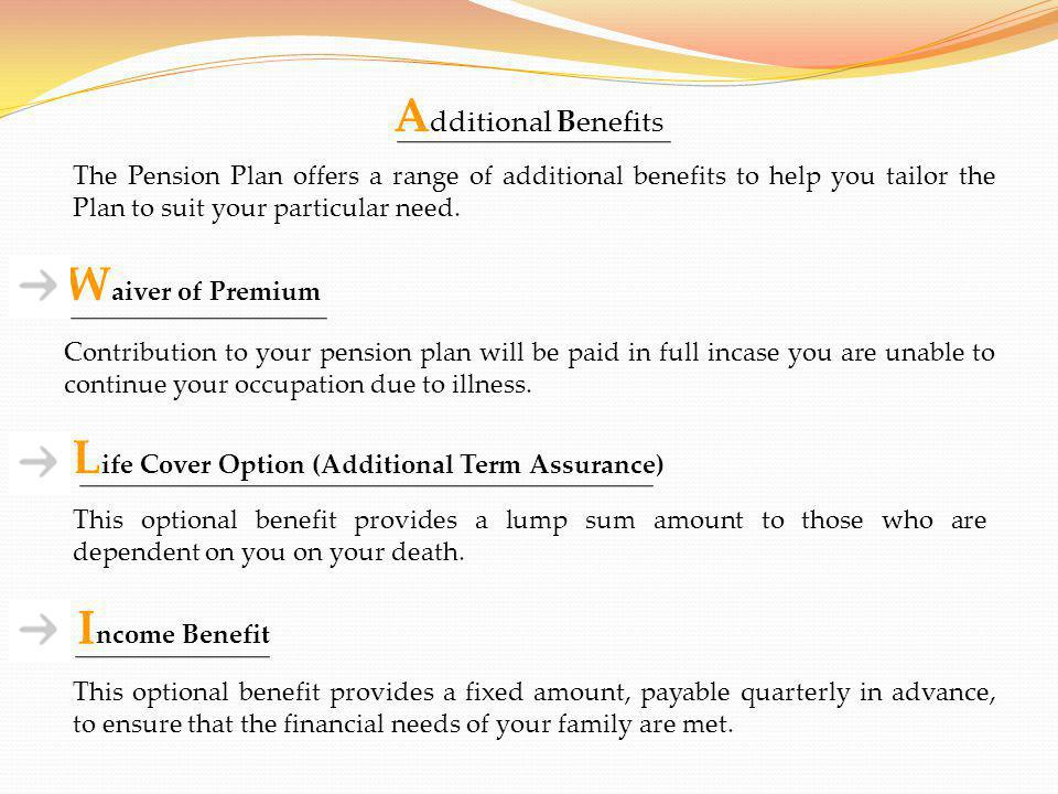 W aiver of Premium A dditional Benefits The Pension Plan offers a range of additional benefits to help you tailor the Plan to suit your particular nee