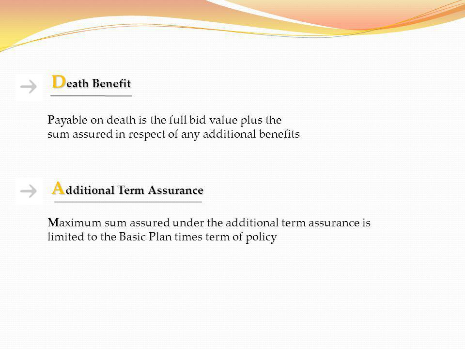 D eath Benefit Payable on death is the full bid value plus the sum assured in respect of any additional benefits A dditional Term Assurance Maximum su