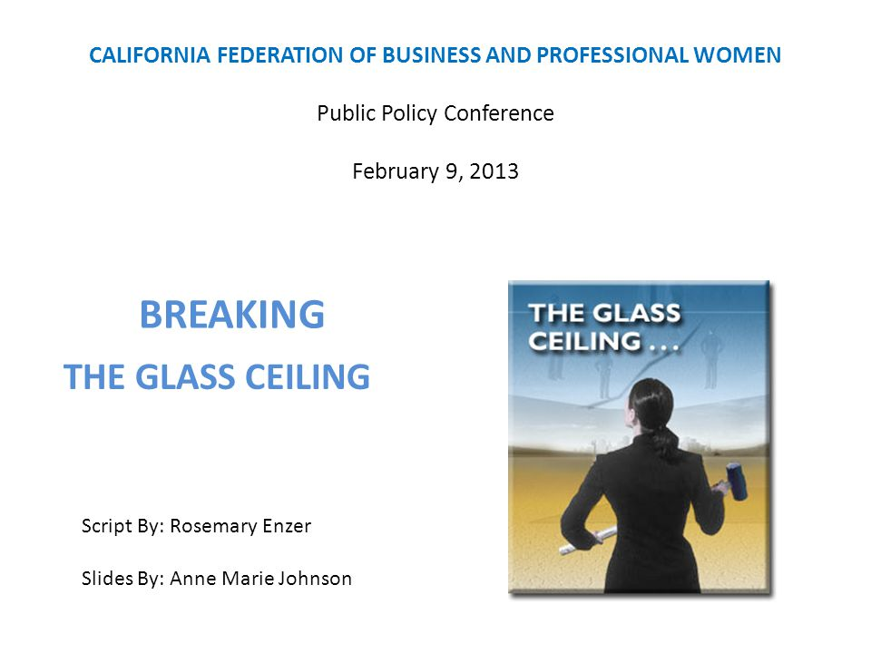 CALIFORNIA FEDERATION OF BUSINESS AND PROFESSIONAL WOMEN Public Policy Conference February 9, 2013 BREAKING Script By: Rosemary Enzer Slides By: Anne
