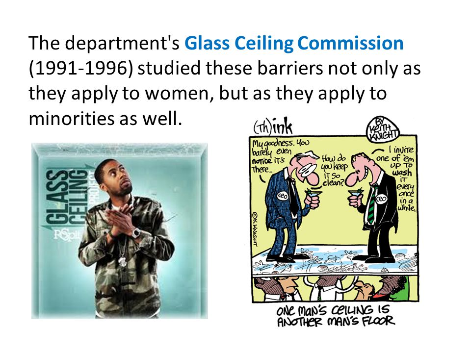The department's Glass Ceiling Commission (1991-1996) studied these barriers not only as they apply to women, but as they apply to minorities as well.