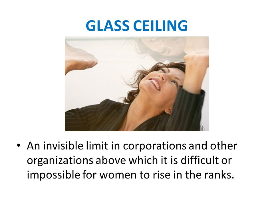 GLASS CEILING An invisible limit in corporations and other organizations above which it is difficult or impossible for women to rise in the ranks.