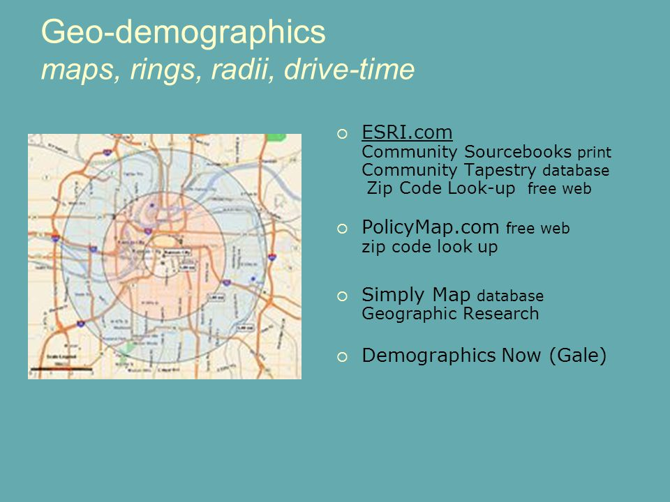 June 20 Geo-demographics maps, rings, radii, drive-time ESRI.com Community Sourcebooks print Community Tapestry database Zip Code Look-up free web ESRI.com PolicyMap.com free web zip code look up Simply Map database Geographic Research Demographics Now (Gale)