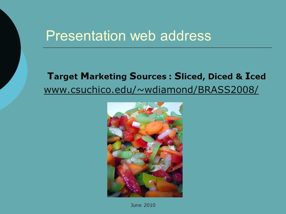 June 2010 T arget M arketing S ources : S liced, Diced & I ced www.csuchico.edu/~wdiamond/BRASS2008/ Presentation web address