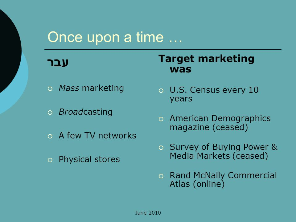Once upon a time … עבר Mass marketing Broadcasting A few TV networks Physical stores Target marketing was U.S. Census every 10 years American Demograp