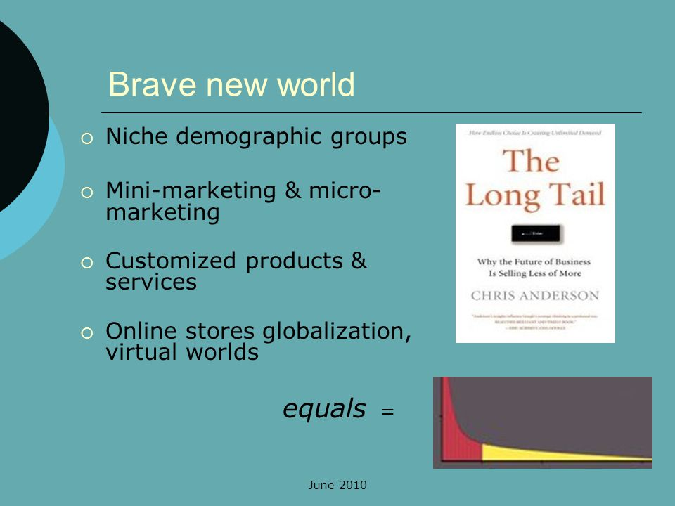 June 2010 Brave new world Niche demographic groups Mini-marketing & micro- marketing Customized products & services Online stores globalization, virtual worlds equals =