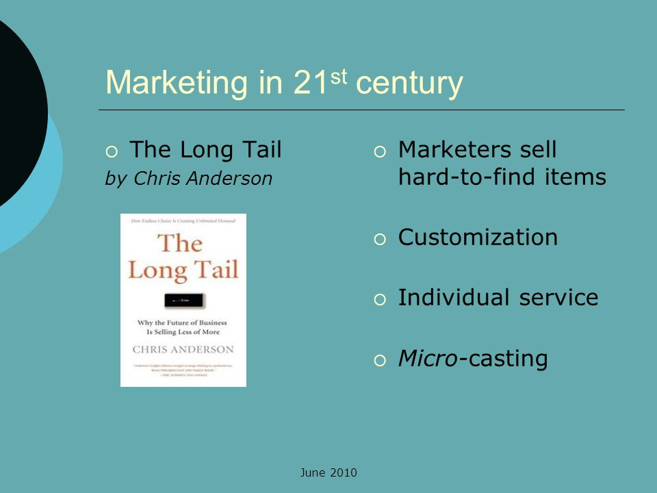 June 2010 Marketing in 21 st century The Long Tail by Chris Anderson Marketers sell hard-to-find items Customization Individual service Micro-casting