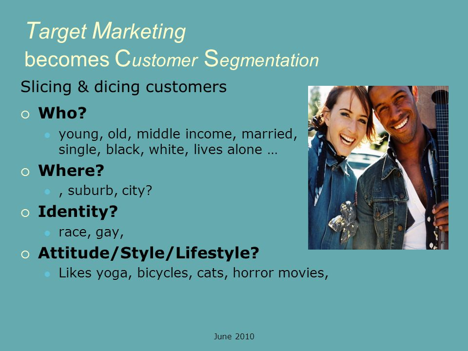 T arget M arketing becomes C ustomer S egmentation Slicing & dicing customers Who? young, old, middle income, married, single, black, white, lives alo