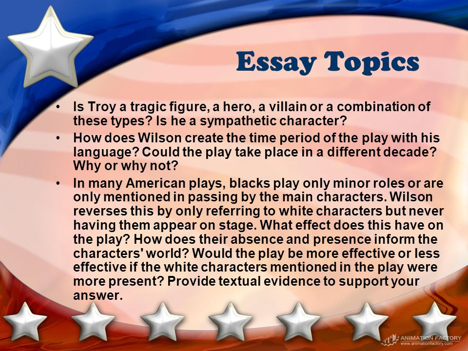 Essay Topics Is Troy a tragic figure, a hero, a villain or a combination of these types? Is he a sympathetic character? How does Wilson create the tim