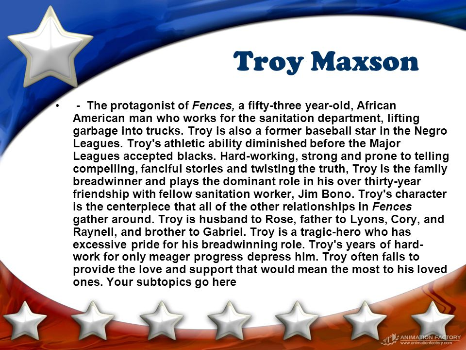 Troy Maxson - The protagonist of Fences, a fifty-three year-old, African American man who works for the sanitation department, lifting garbage into tr