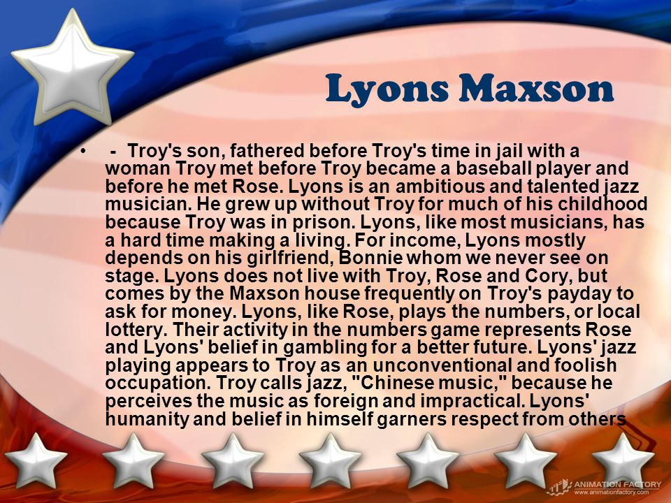 Lyons Maxson - Troy's son, fathered before Troy's time in jail with a woman Troy met before Troy became a baseball player and before he met Rose. Lyon