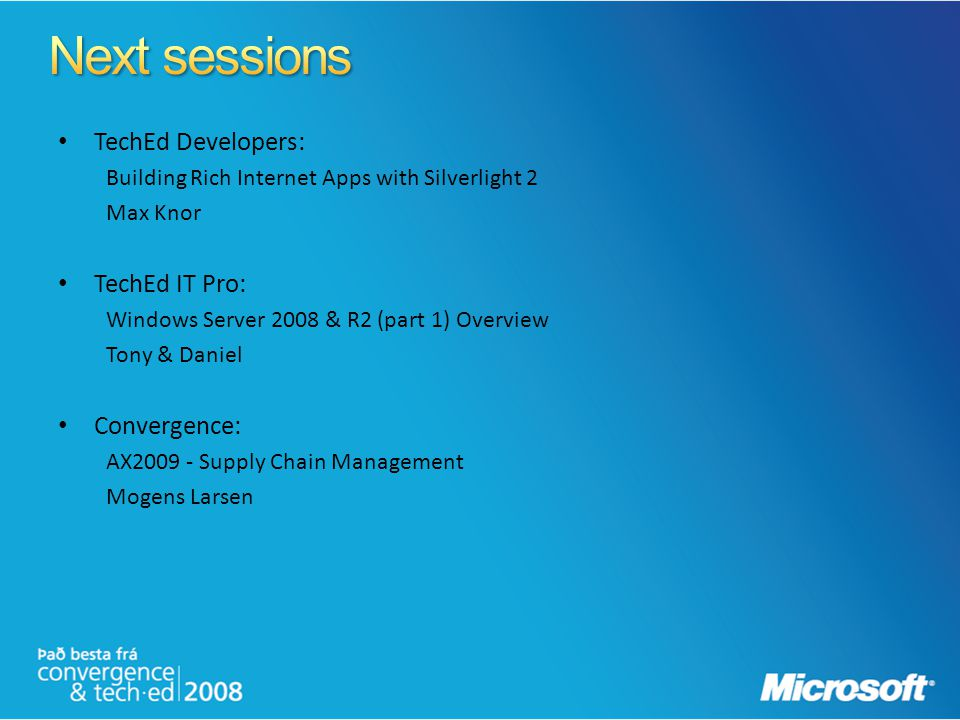TechEd Developers: Building Rich Internet Apps with Silverlight 2 Max Knor TechEd IT Pro: Windows Server 2008 & R2 (part 1) Overview Tony & Daniel Con