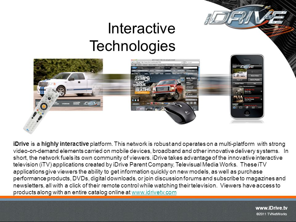 www.iDrive.tv ©2011 TVNetWorks iDrive is a highly interactive platform. This network is robust and operates on a multi-platform with strong video-on-d