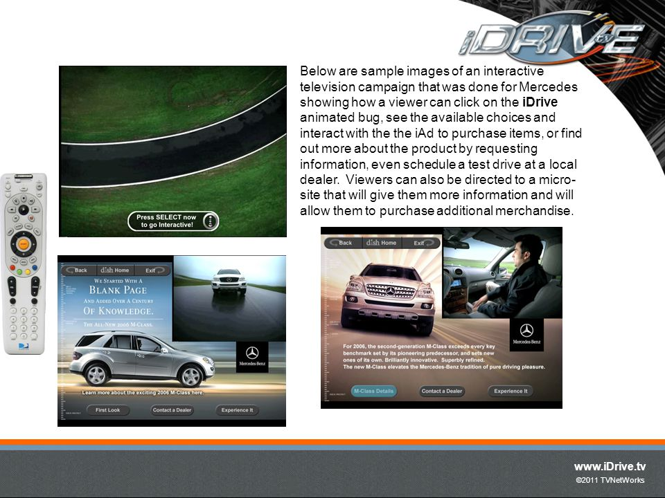 www.iDrive.tv ©2011 TVNetWorks Below are sample images of an interactive television campaign that was done for Mercedes showing how a viewer can click on the iDrive animated bug, see the available choices and interact with the the iAd to purchase items, or find out more about the product by requesting information, even schedule a test drive at a local dealer.