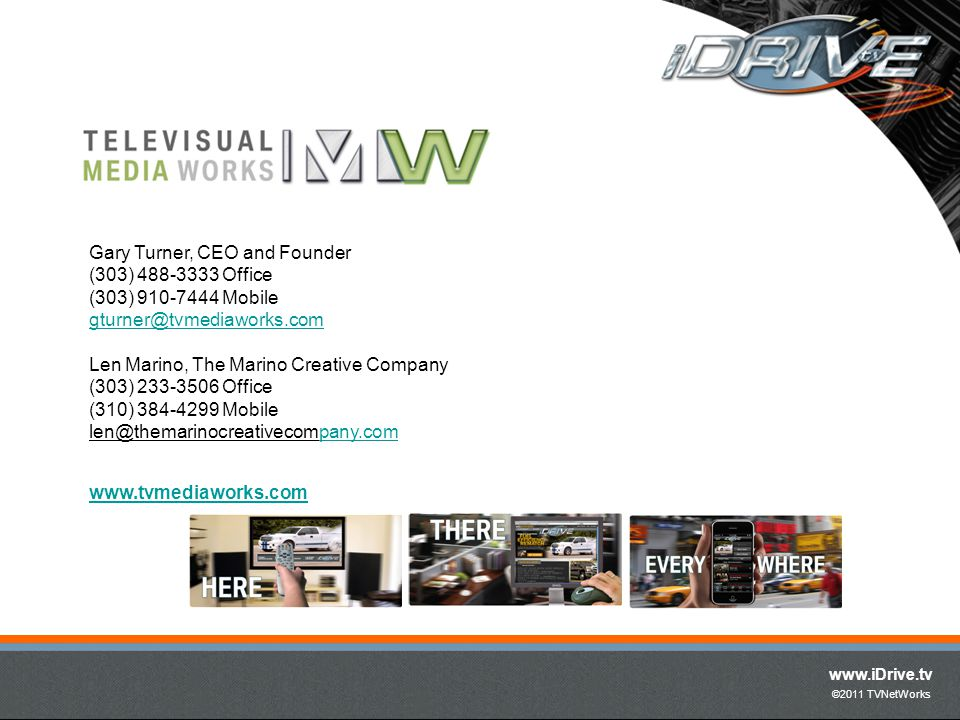 www.iDrive.tv ©2011 TVNetWorks Gary Turner, CEO and Founder (303) 488-3333 Office (303) 910-7444 Mobile gturner@tvmediaworks.com Len Marino, The Marino Creative Company (303) 233-3506 Office (310) 384-4299 Mobile len@themarinocreativecompany.company.com www.tvmediaworks.com