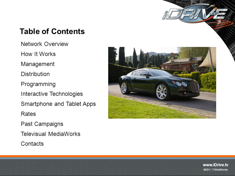 www.iDrive.tv ©2011 TVNetWorks Table of Contents Network Overview How It Works Management Distribution Programming Interactive Technologies Smartphone and Tablet Apps Rates Past Campaigns Televisual MediaWorks Contacts
