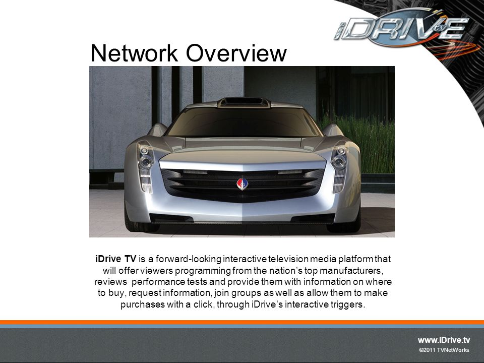 www.iDrive.tv ©2011 TVNetWorks iDrive TV is a forward-looking interactive television media platform that will offer viewers programming from the nations top manufacturers, reviews performance tests and provide them with information on where to buy, request information, join groups as well as allow them to make purchases with a click, through iDrives interactive triggers.