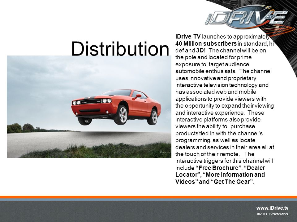 www.iDrive.tv ©2011 TVNetWorks iDrives mix of entertainment- focused content, interactivity and commerce will dynamically respond to consumers rapidly changing needs for the latest products and trends in the automotive business.