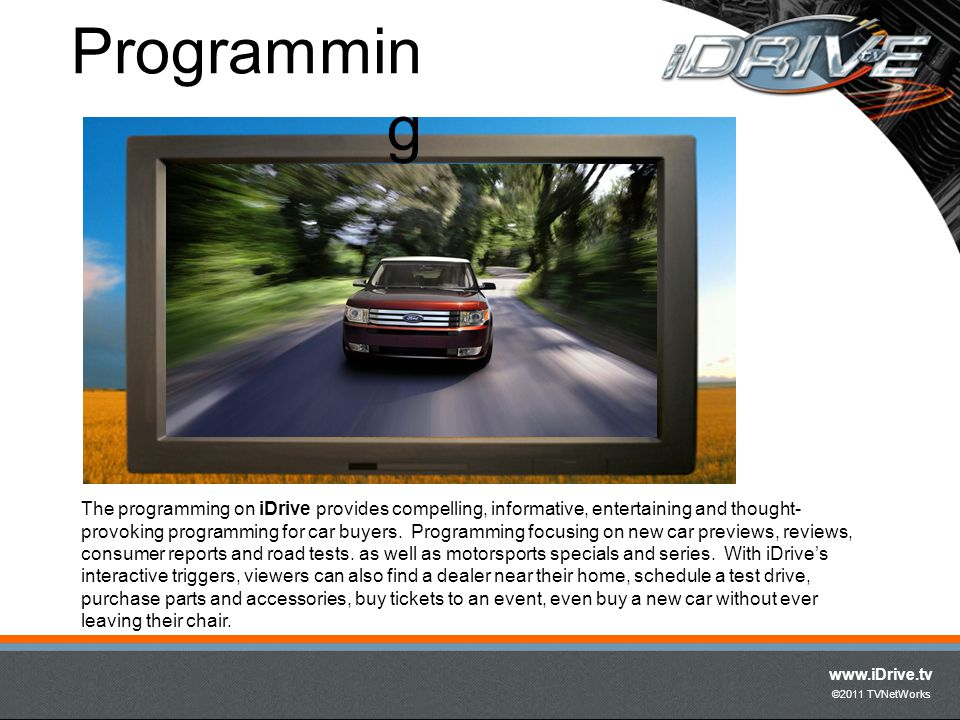 www.iDrive.tv ©2011 TVNetWorks The programming on iDrive provides compelling, informative, entertaining and thought- provoking programming for car buy