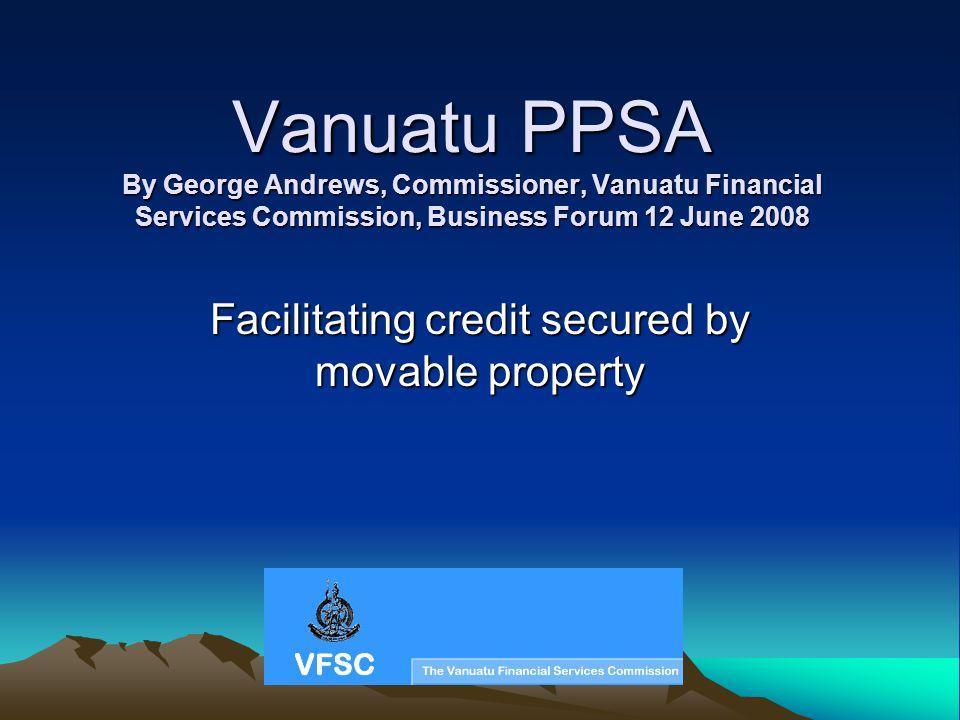 Vanuatu PPSA By George Andrews, Commissioner, Vanuatu Financial Services Commission, Business Forum 12 June 2008 Facilitating credit secured by movabl