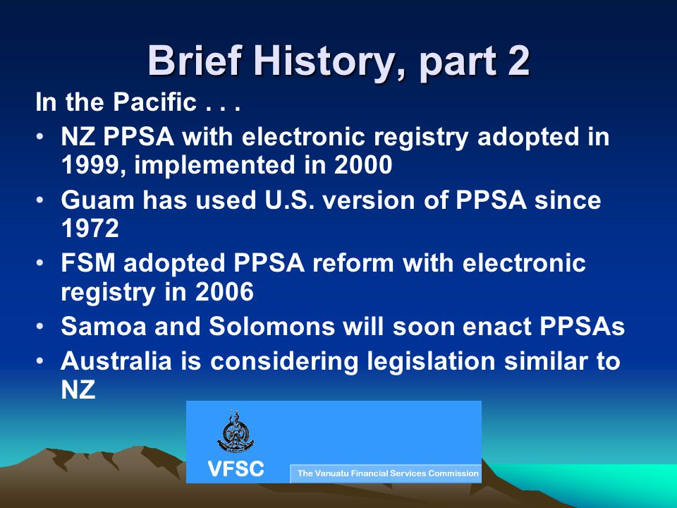 Brief History, part 2 In the Pacific... NZ PPSA with electronic registry adopted in 1999, implemented in 2000 Guam has used U.S. version of PPSA since