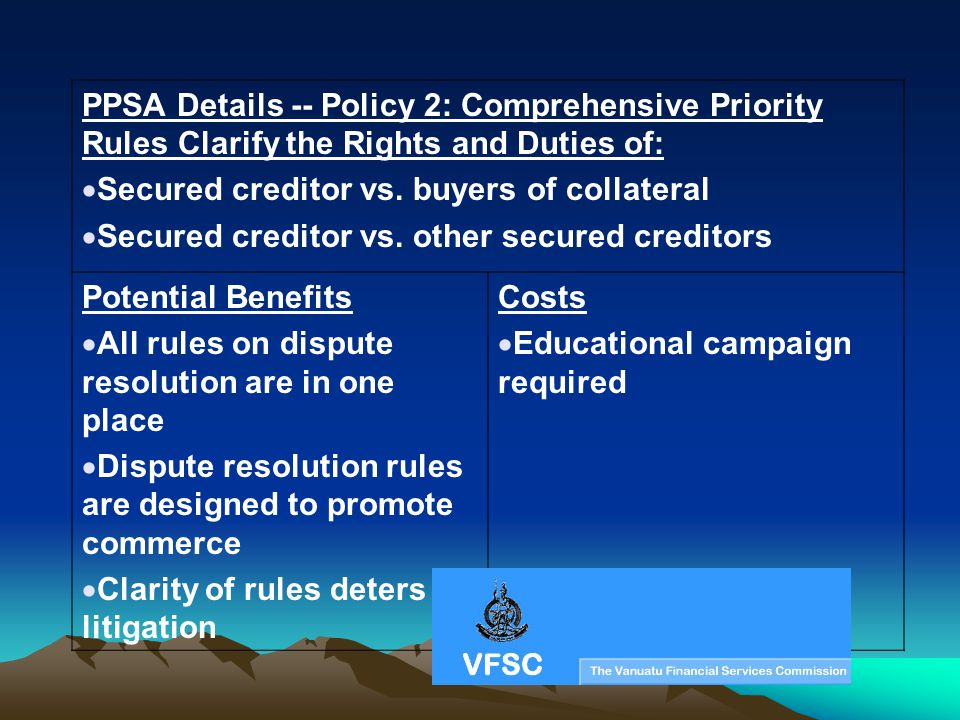 PPSA Details -- Policy 2: Comprehensive Priority Rules Clarify the Rights and Duties of: Secured creditor vs. buyers of collateral Secured creditor vs