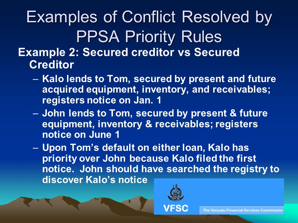 Examples of Conflict Resolved by PPSA Priority Rules Example 2: Secured creditor vs Secured Creditor –Kalo lends to Tom, secured by present and future