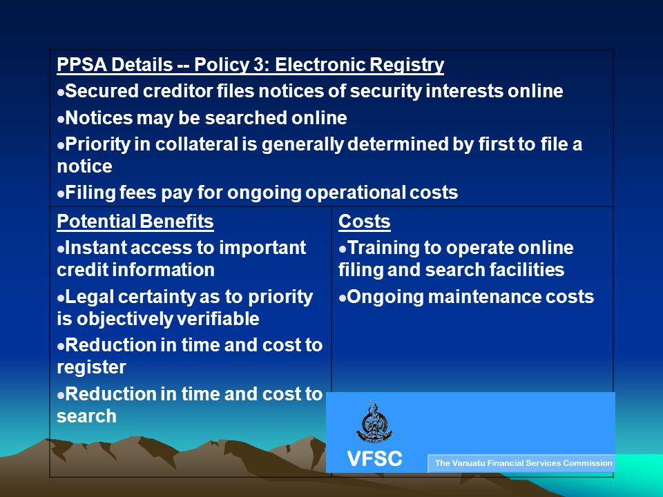 PPSA Details -- Policy 3: Electronic Registry Secured creditor files notices of security interests online Notices may be searched online Priority in c