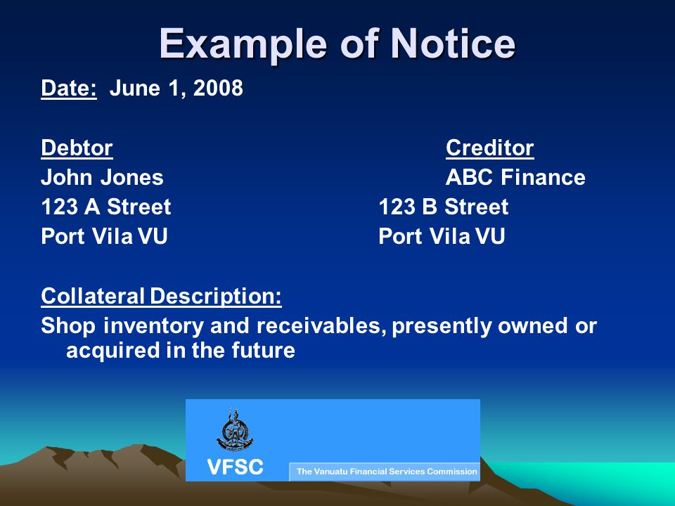 Example of Notice Date: June 1, 2008 DebtorCreditor John JonesABC Finance 123 A Street123 B StreetPort Vila VU Collateral Description: Shop inventory and receivables, presently owned or acquired in the future