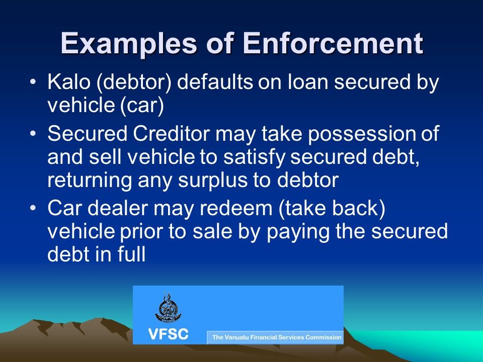Examples of Enforcement Kalo (debtor) defaults on loan secured by vehicle (car) Secured Creditor may take possession of and sell vehicle to satisfy se