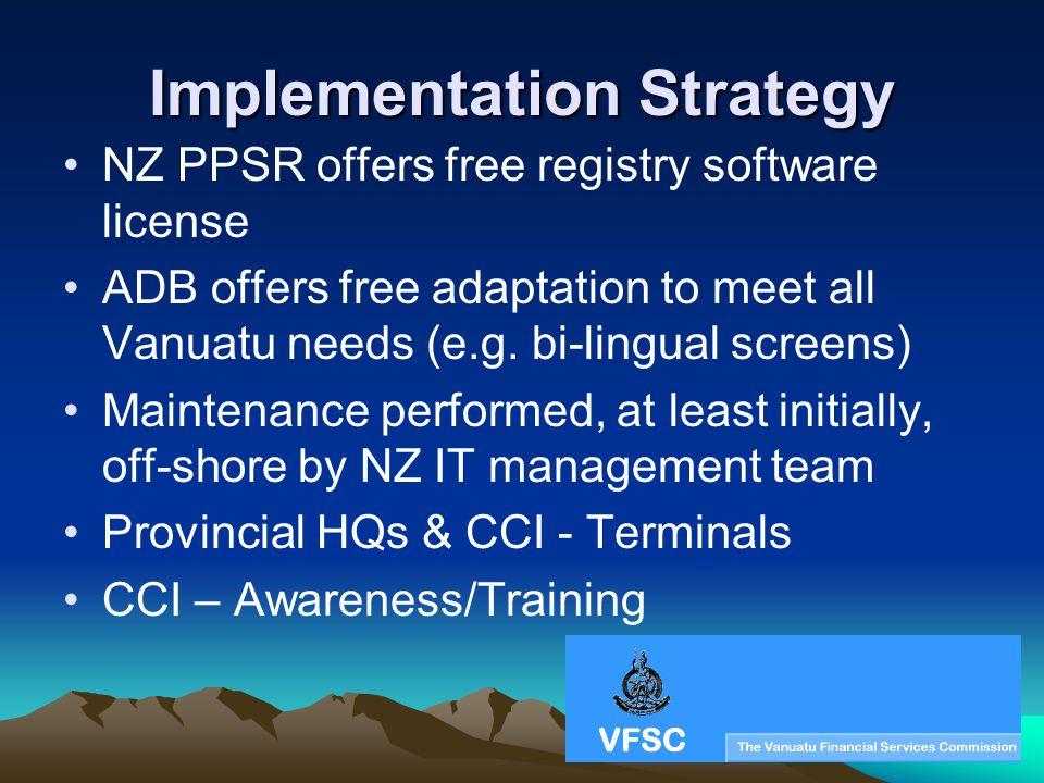 Implementation Strategy NZ PPSR offers free registry software license ADB offers free adaptation to meet all Vanuatu needs (e.g. bi-lingual screens) M