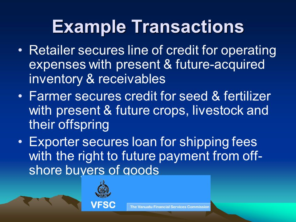 Example Transactions Retailer secures line of credit for operating expenses with present & future-acquired inventory & receivables Farmer secures credit for seed & fertilizer with present & future crops, livestock and their offspring Exporter secures loan for shipping fees with the right to future payment from off- shore buyers of goods