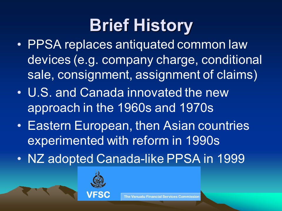 Brief History PPSA replaces antiquated common law devices (e.g. company charge, conditional sale, consignment, assignment of claims) U.S. and Canada i