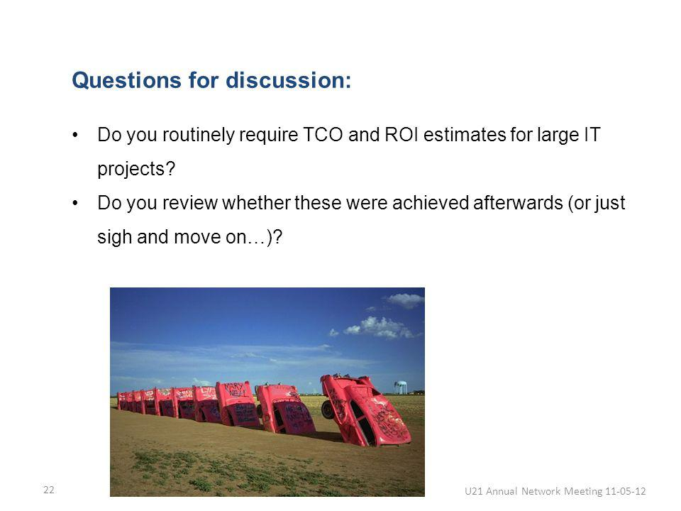 U21 Annual Network Meeting 11-05-12 22 Questions for discussion: Do you routinely require TCO and ROI estimates for large IT projects? Do you review w