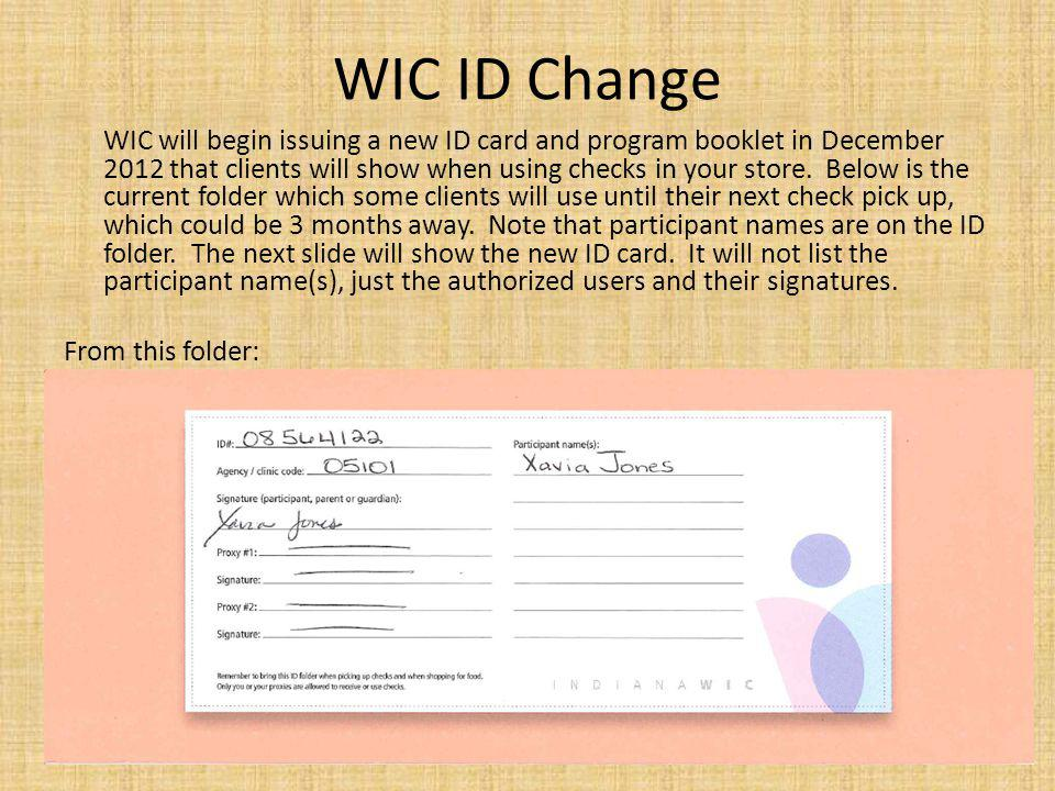 WIC ID Change WIC will begin issuing a new ID card and program booklet in December 2012 that clients will show when using checks in your store. Below