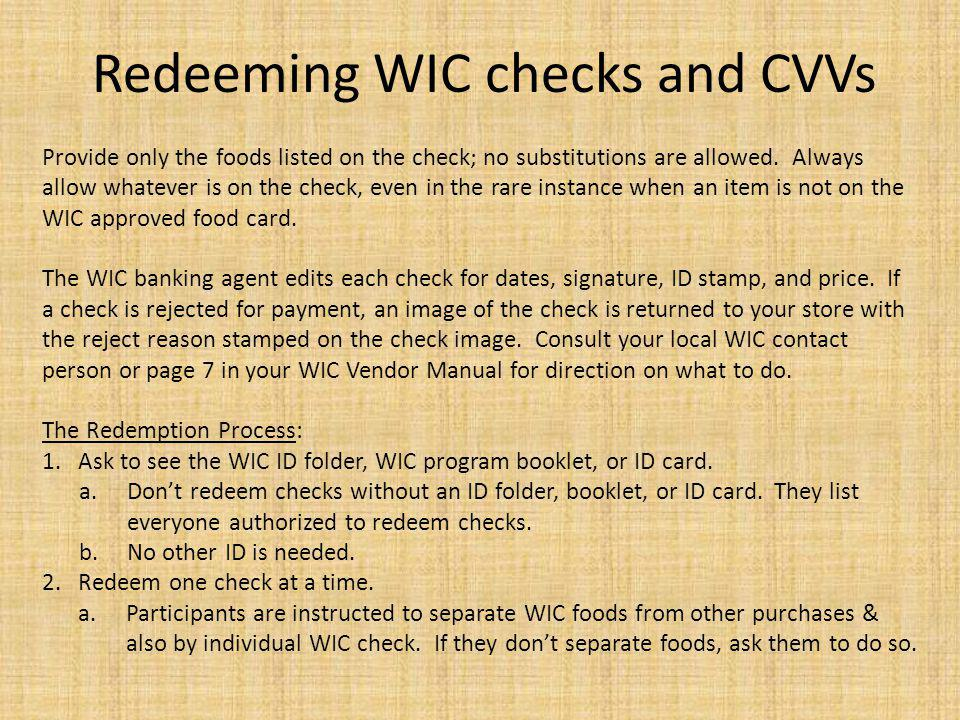 Redeeming WIC checks and CVVs Provide only the foods listed on the check; no substitutions are allowed. Always allow whatever is on the check, even in