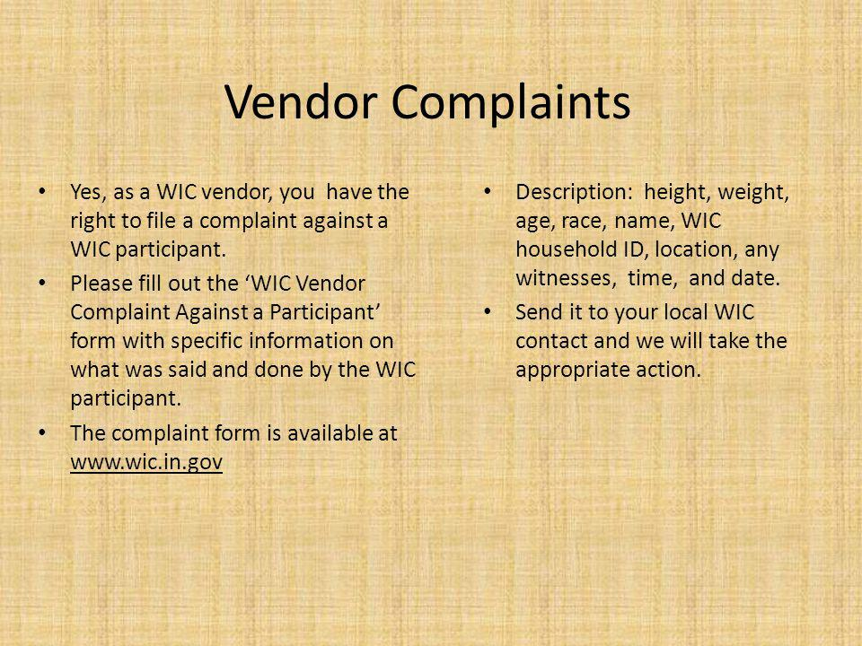 Vendor Complaints Yes, as a WIC vendor, you have the right to file a complaint against a WIC participant. Please fill out the WIC Vendor Complaint Aga