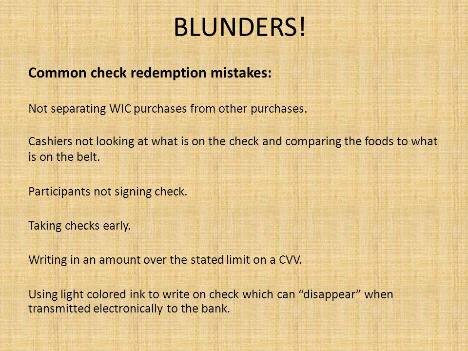 BLUNDERS! Common check redemption mistakes: Not separating WIC purchases from other purchases. Cashiers not looking at what is on the check and compar