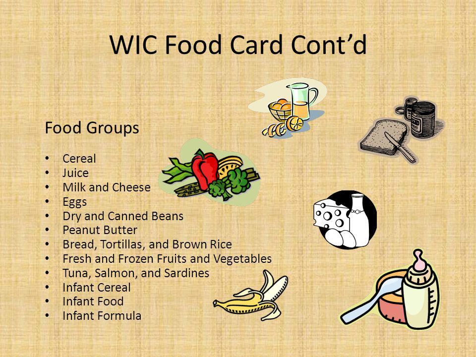 WIC Food Card Contd Food Groups Cereal Juice Milk and Cheese Eggs Dry and Canned Beans Peanut Butter Bread, Tortillas, and Brown Rice Fresh and Frozen