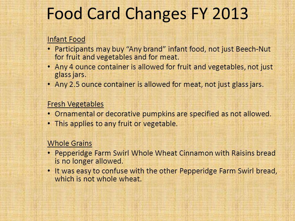 Food Card Changes FY 2013 Infant Food Participants may buy Any brand infant food, not just Beech-Nut for fruit and vegetables and for meat. Any 4 ounc