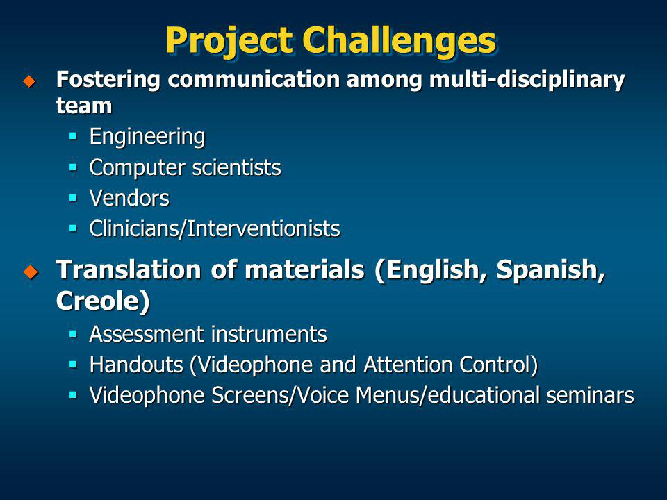 Project Challenges Fostering communication among multi-disciplinary team Fostering communication among multi-disciplinary team Engineering Engineering Computer scientists Computer scientists Vendors Vendors Clinicians/Interventionists Clinicians/Interventionists Translation of materials (English, Spanish, Creole) Translation of materials (English, Spanish, Creole) Assessment instruments Assessment instruments Handouts (Videophone and Attention Control) Handouts (Videophone and Attention Control) Videophone Screens/Voice Menus/educational seminars Videophone Screens/Voice Menus/educational seminars